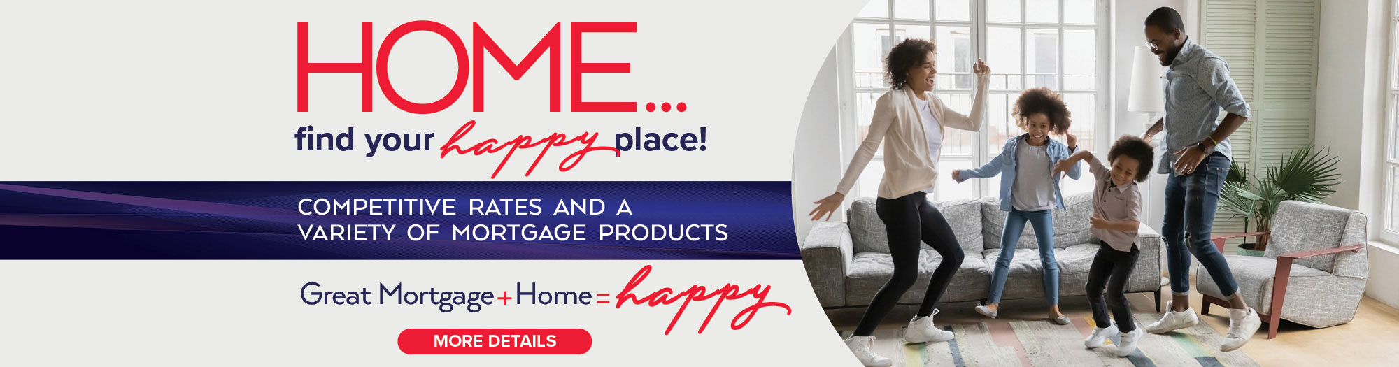 Home. Find your happy place. Competitive rates and a variety of mortgage products