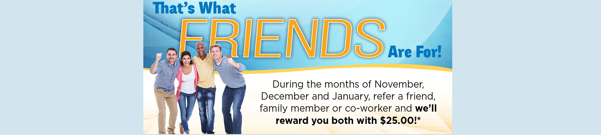 Refer your friends, family members and co-workers to us